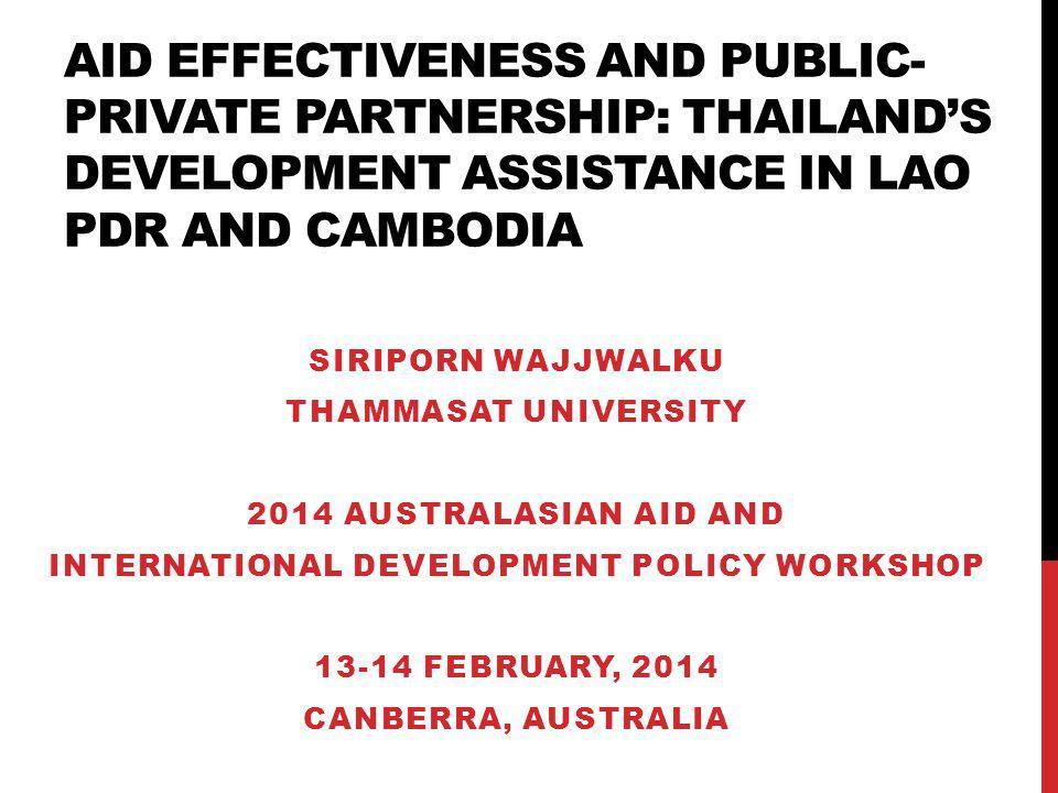 AID EFFECTIVENESS AND PUBLIC- PRIVATE PARTNERSHIP: THAILANDS DEVELOPMENT ASSISTANCE IN LAO PDR AND CAMBODIA SIRIPORN WAJJWALKU THAMMASAT UNIVERSITY 2014 AUSTRALASIAN AID AND INTERNATIONAL DEVELOPMENT POLICY WORKSHOP 13-14 FEBRUARY, 2014 CANBERRA, AUSTRALIA