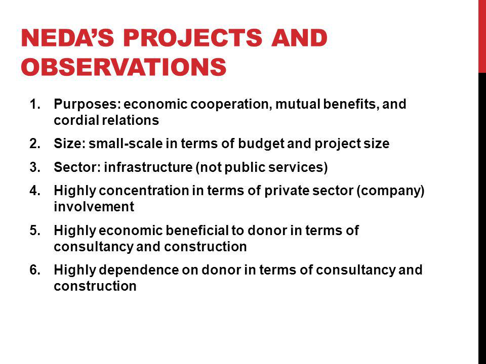 NEDAS PROJECTS AND OBSERVATIONS 1.Purposes: economic cooperation, mutual benefits, and cordial relations 2.Size: small-scale in terms of budget and pr