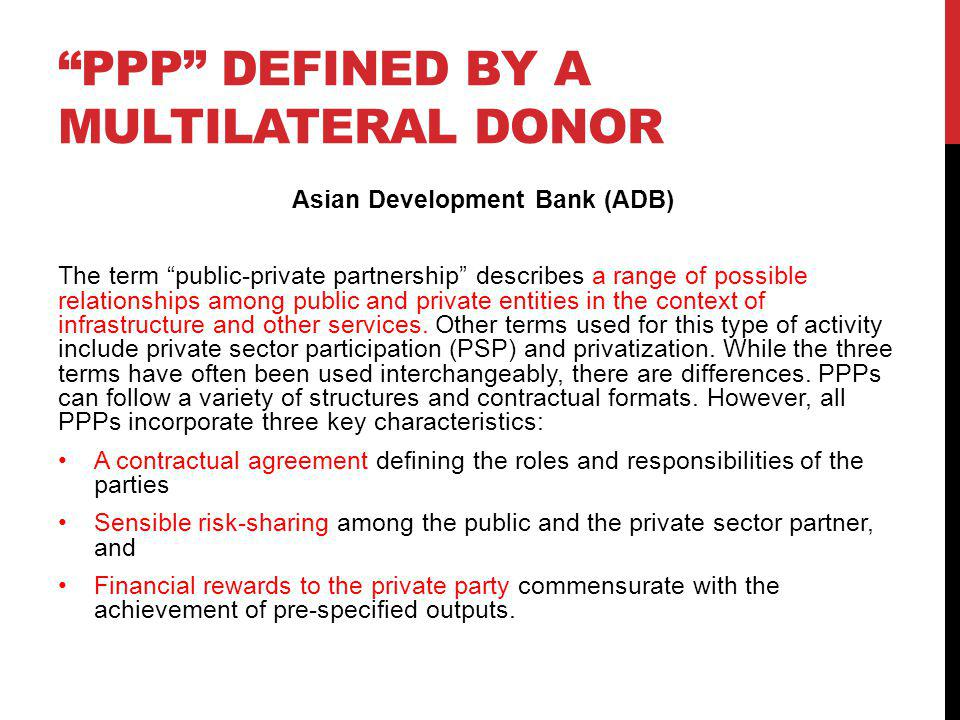 PPP DEFINED BY A MULTILATERAL DONOR Asian Development Bank (ADB) The term public-private partnership describes a range of possible relationships among public and private entities in the context of infrastructure and other services.