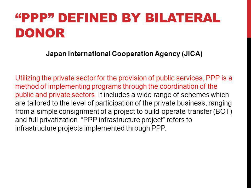 PPP DEFINED BY BILATERAL DONOR Japan International Cooperation Agency (JICA) Utilizing the private sector for the provision of public services, PPP is