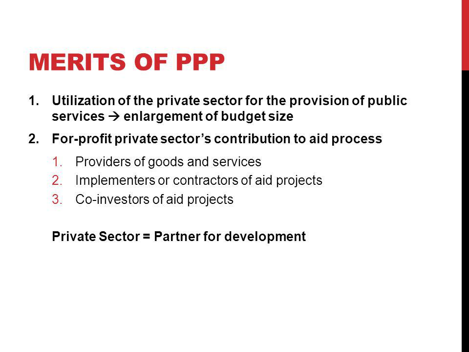 MERITS OF PPP 1.Utilization of the private sector for the provision of public services enlargement of budget size 2.For-profit private sectors contribution to aid process 1.Providers of goods and services 2.Implementers or contractors of aid projects 3.Co-investors of aid projects Private Sector = Partner for development