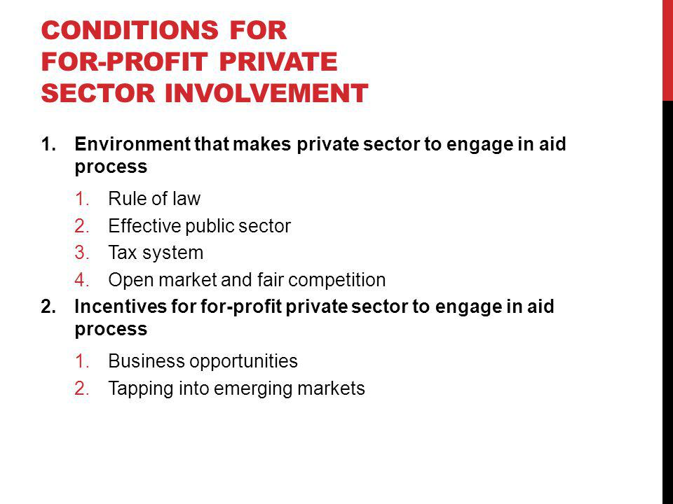 CONDITIONS FOR FOR-PROFIT PRIVATE SECTOR INVOLVEMENT 1.Environment that makes private sector to engage in aid process 1.Rule of law 2.Effective public