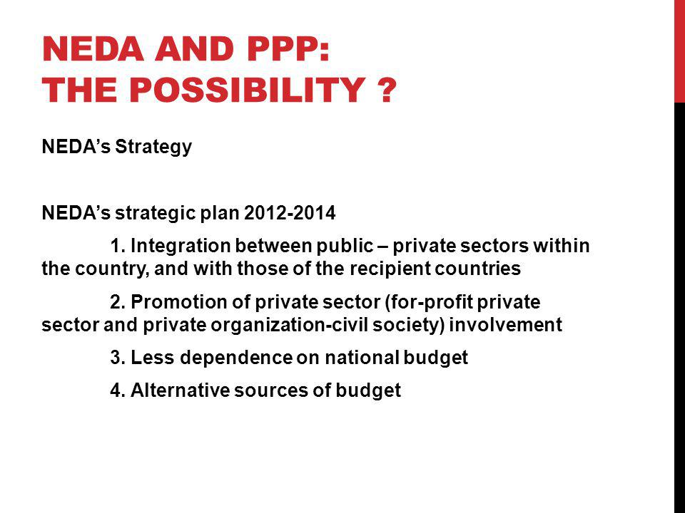 NEDA AND PPP: THE POSSIBILITY ? NEDAs Strategy NEDAs strategic plan 2012-2014 1. Integration between public – private sectors within the country, and