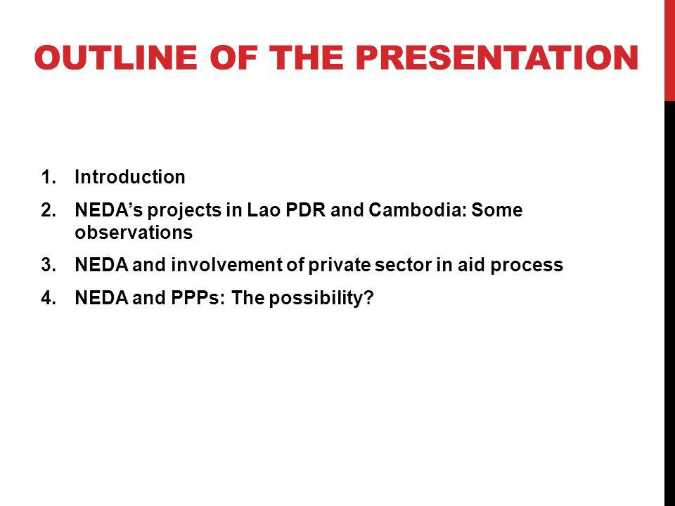 OUTLINE OF THE PRESENTATION 1.Introduction 2.NEDAs projects in Lao PDR and Cambodia: Some observations 3.NEDA and involvement of private sector in aid