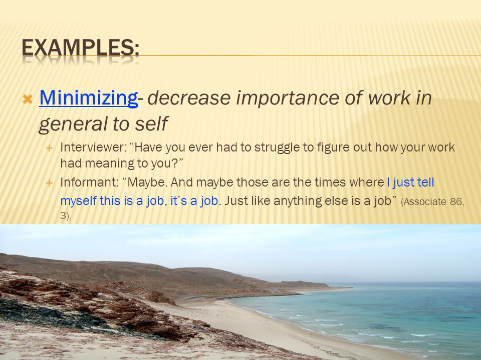 Minimizing- decrease importance of work in general to self Interviewer: Have you ever had to struggle to figure out how your work had meaning to you?