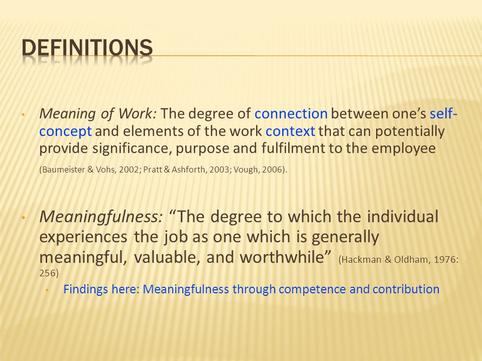 Meaning of Work: The degree of connection between ones self- concept and elements of the work context that can potentially provide significance, purpo