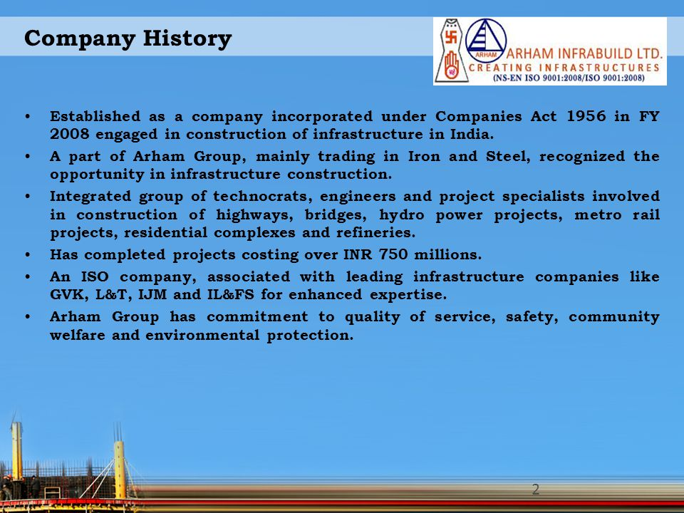 Company History Established as a company incorporated under Companies Act 1956 in FY 2008 engaged in construction of infrastructure in India. A part o