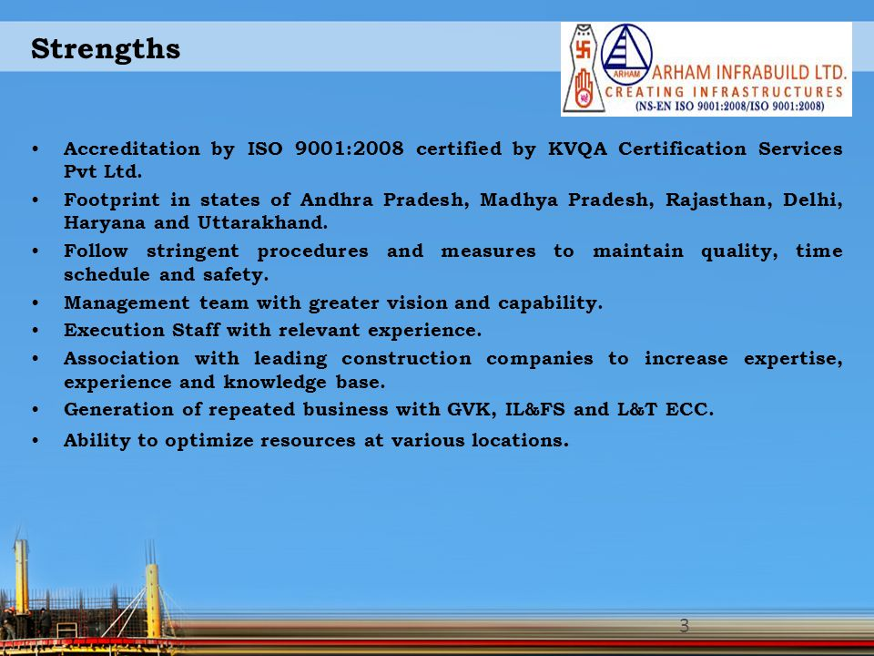 Strengths Accreditation by ISO 9001:2008 certified by KVQA Certification Services Pvt Ltd. Footprint in states of Andhra Pradesh, Madhya Pradesh, Raja