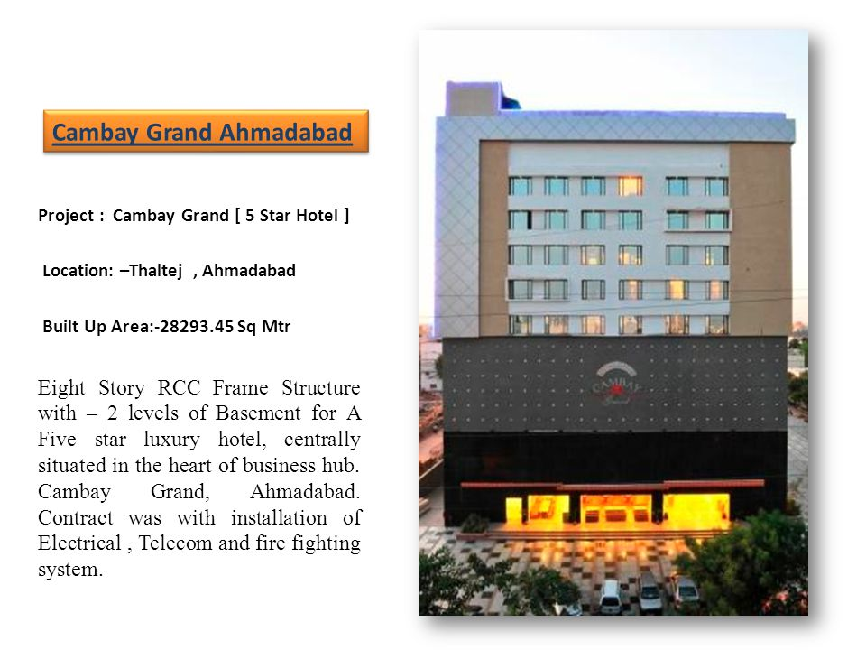 Project : Cambay Grand [ 5 Star Hotel ] Location: –Thaltej, Ahmadabad Built Up Area:-28293.45 Sq Mtr Eight Story RCC Frame Structure with – 2 levels of Basement for A Five star luxury hotel, centrally situated in the heart of business hub.