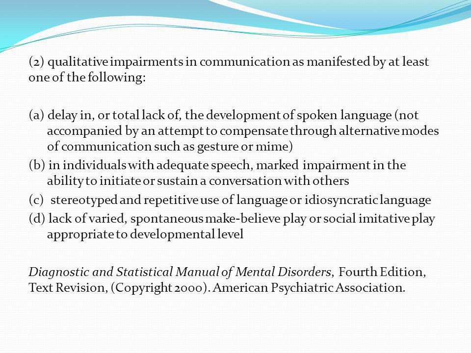 (2) qualitative impairments in communication as manifested by at least one of the following: (a) delay in, or total lack of, the development of spoken