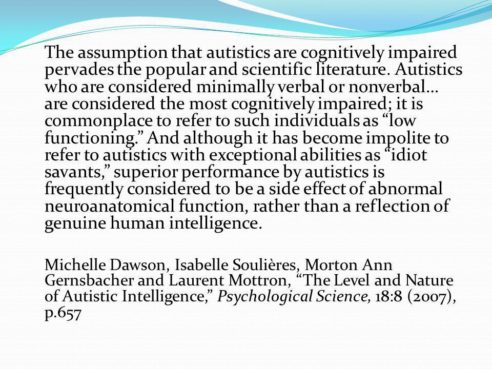 The assumption that autistics are cognitively impaired pervades the popular and scientific literature. Autistics who are considered minimally verbal o