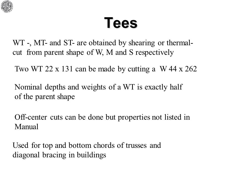 Tees WT -, MT- and ST- are obtained by shearing or thermal- cut from parent shape of W, M and S respectively Two WT 22 x 131 can be made by cutting a