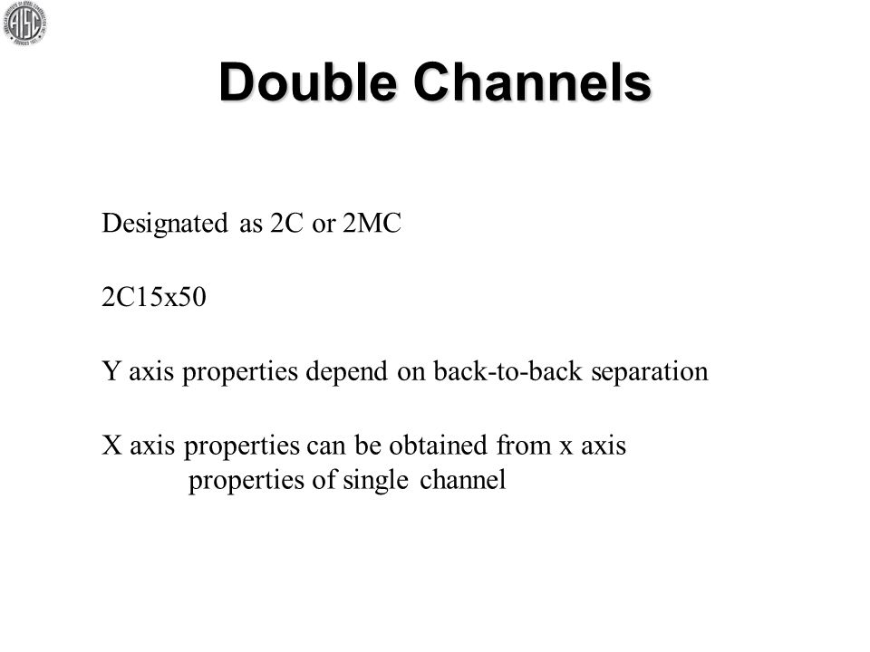 Double Channels Designated as 2C or 2MC 2C15x50 Y axis properties depend on back-to-back separation X axis properties can be obtained from x axis prop