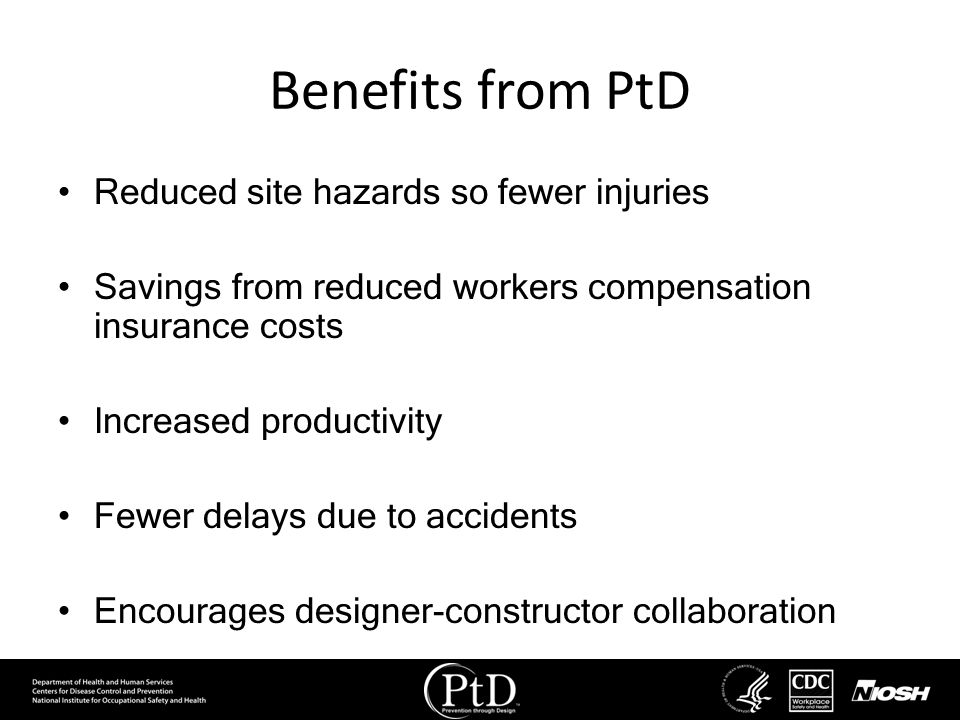 Benefits from PtD Reduced site hazards so fewer injuries Savings from reduced workers compensation insurance costs Increased productivity Fewer delays