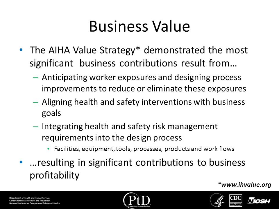 Business Value The AIHA Value Strategy* demonstrated the most significant business contributions result from… – Anticipating worker exposures and desi