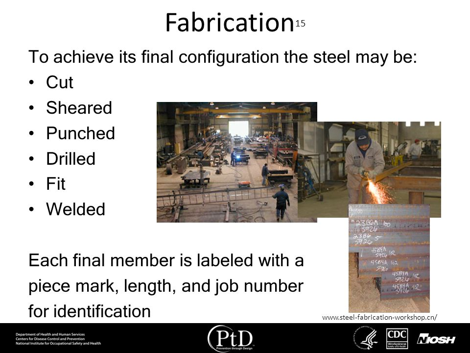Fabrication 15 To achieve its final configuration the steel may be: Cut Sheared Punched Drilled Fit Welded Each final member is labeled with a piece m