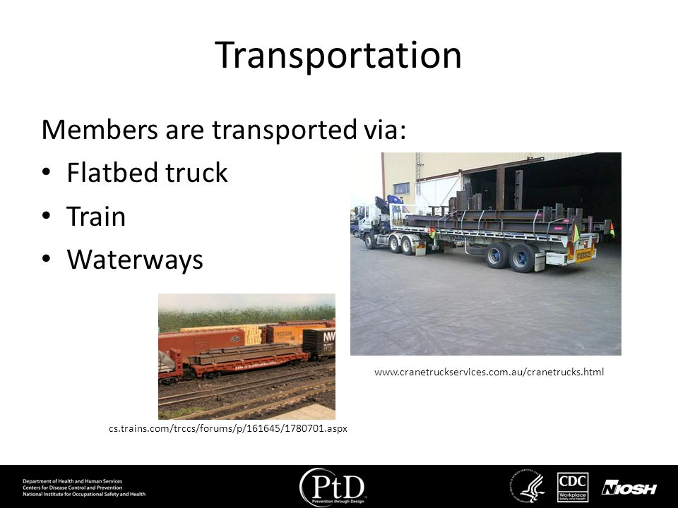 Transportation Members are transported via: Flatbed truck Train Waterways www.cranetruckservices.com.au/cranetrucks.html cs.trains.com/trccs/forums/p/