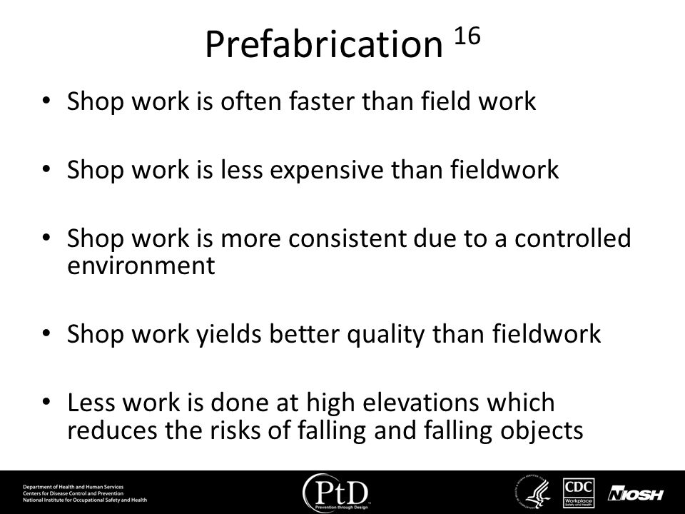 Prefabrication 16 Shop work is often faster than field work Shop work is less expensive than fieldwork Shop work is more consistent due to a controlle
