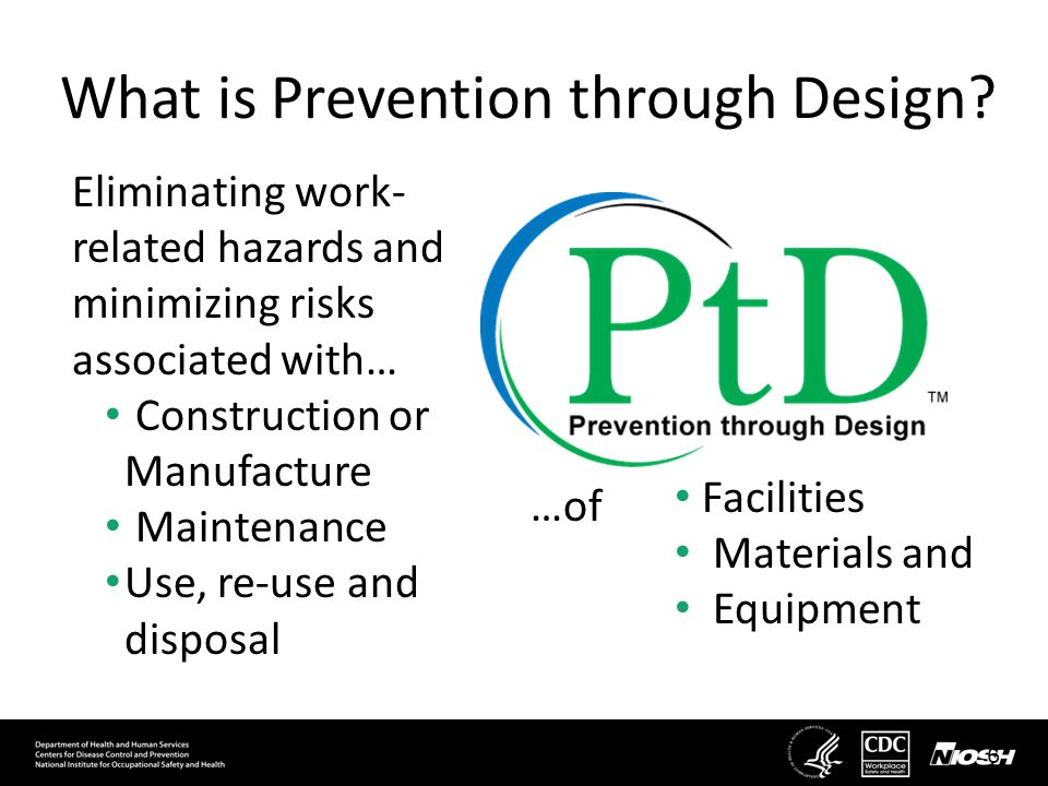 What is Prevention through Design? Eliminating work- related hazards and minimizing risks associated with… Construction or Manufacture Maintenance Use