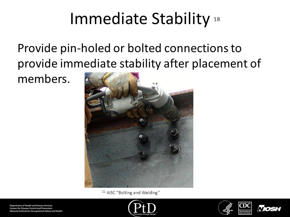Immediate Stability 18 Provide pin-holed or bolted connections to provide immediate stability after placement of members. 21 AISC Bolting and Welding