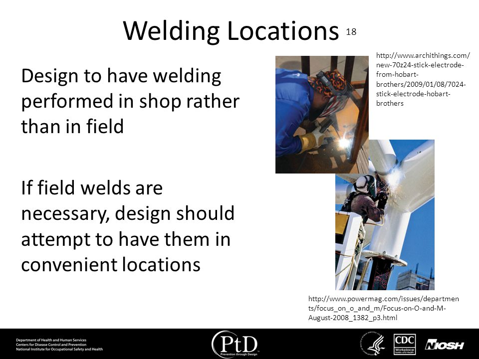 Welding Locations 18 Design to have welding performed in shop rather than in field If field welds are necessary, design should attempt to have them in
