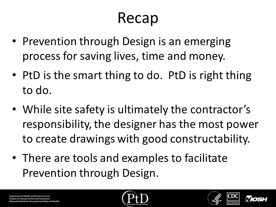 Recap Prevention through Design is an emerging process for saving lives, time and money. PtD is the smart thing to do. PtD is right thing to do. While
