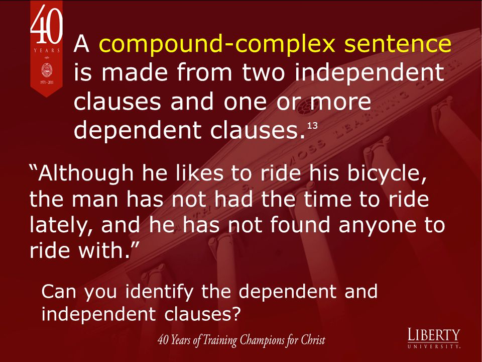 A compound-complex sentence is made from two independent clauses and one or more dependent clauses. 13 Although he likes to ride his bicycle, the man