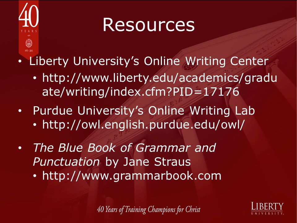 Resources Liberty Universitys Online Writing Center http://www.liberty.edu/academics/gradu ate/writing/index.cfm?PID=17176 The Blue Book of Grammar an