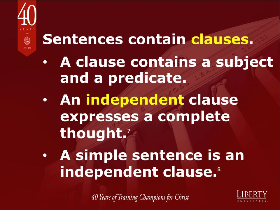 Sentences contain clauses. A clause contains a subject and a predicate. An independent clause expresses a complete thought. 7 A simple sentence is an