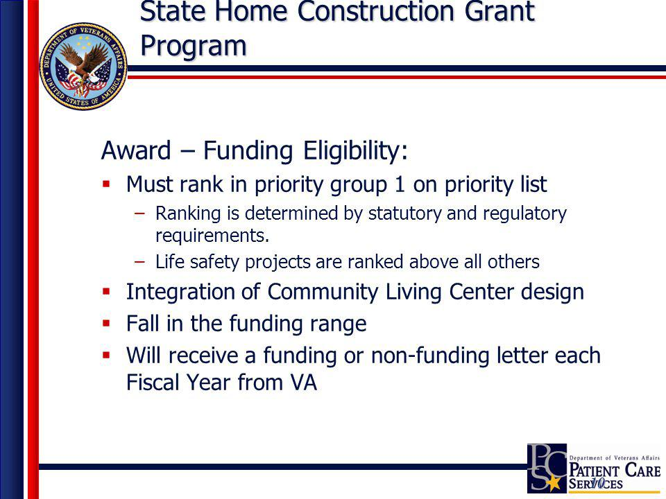 10 State Home Construction Grant Program Award – Funding Eligibility: Must rank in priority group 1 on priority list –Ranking is determined by statuto