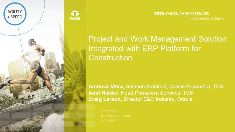 Project and Work Management Solution Integrated with ERP Platform for Construction Amitava Mitra, Solution Architect, Oracle Primavera, TCS Amit Halde