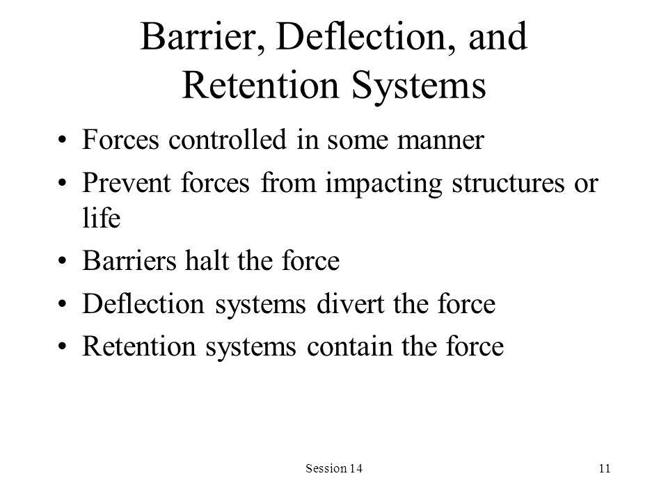Session 1411 Barrier, Deflection, and Retention Systems Forces controlled in some manner Prevent forces from impacting structures or life Barriers halt the force Deflection systems divert the force Retention systems contain the force