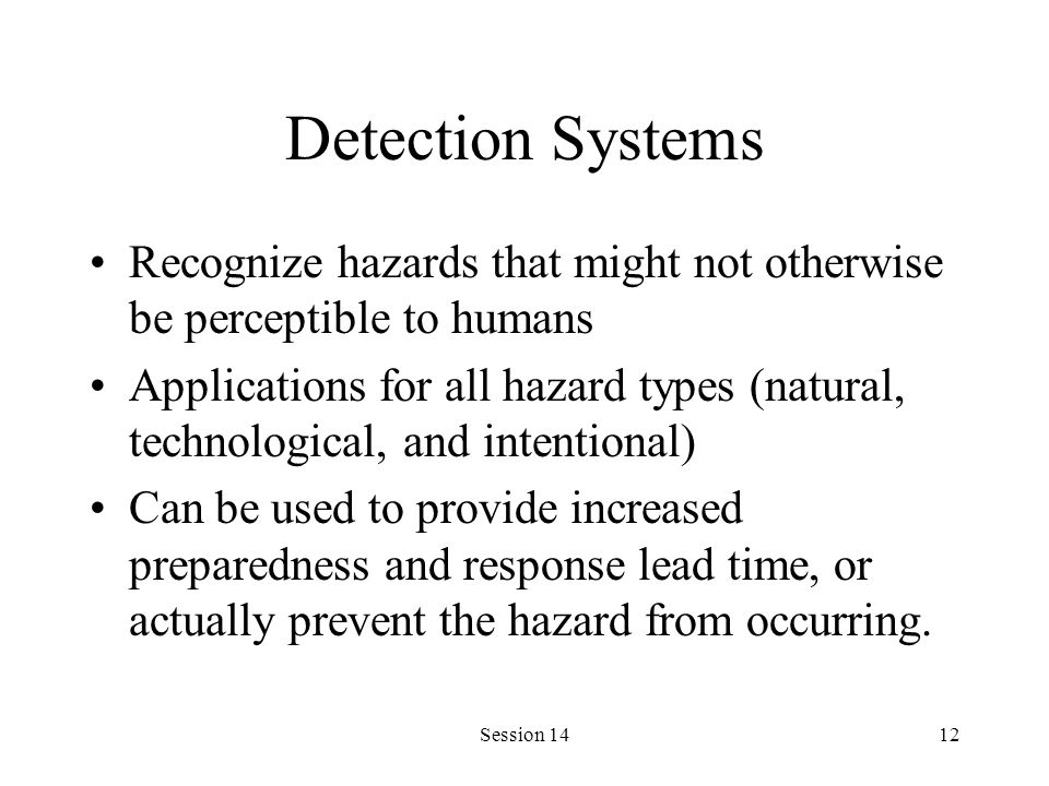 Session 1412 Detection Systems Recognize hazards that might not otherwise be perceptible to humans Applications for all hazard types (natural, technological, and intentional) Can be used to provide increased preparedness and response lead time, or actually prevent the hazard from occurring.