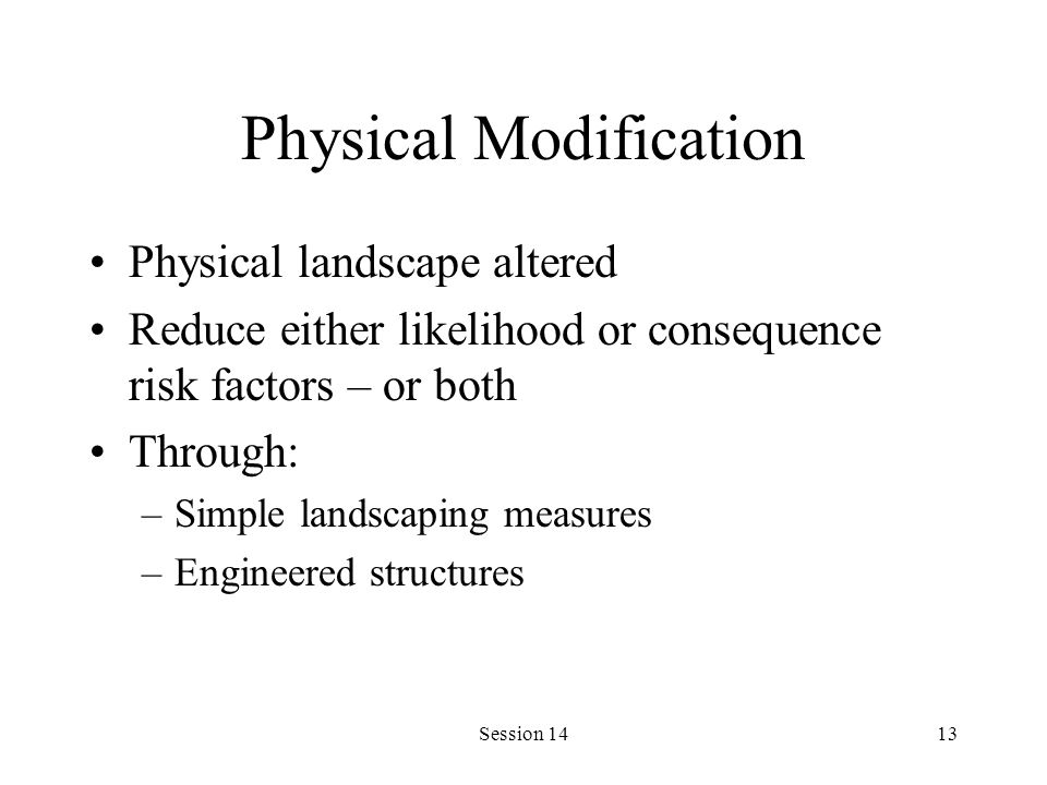 Session 1413 Physical Modification Physical landscape altered Reduce either likelihood or consequence risk factors – or both Through: –Simple landscaping measures –Engineered structures