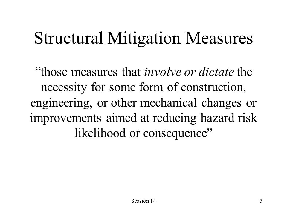 Session 143 Structural Mitigation Measures those measures that involve or dictate the necessity for some form of construction, engineering, or other mechanical changes or improvements aimed at reducing hazard risk likelihood or consequence