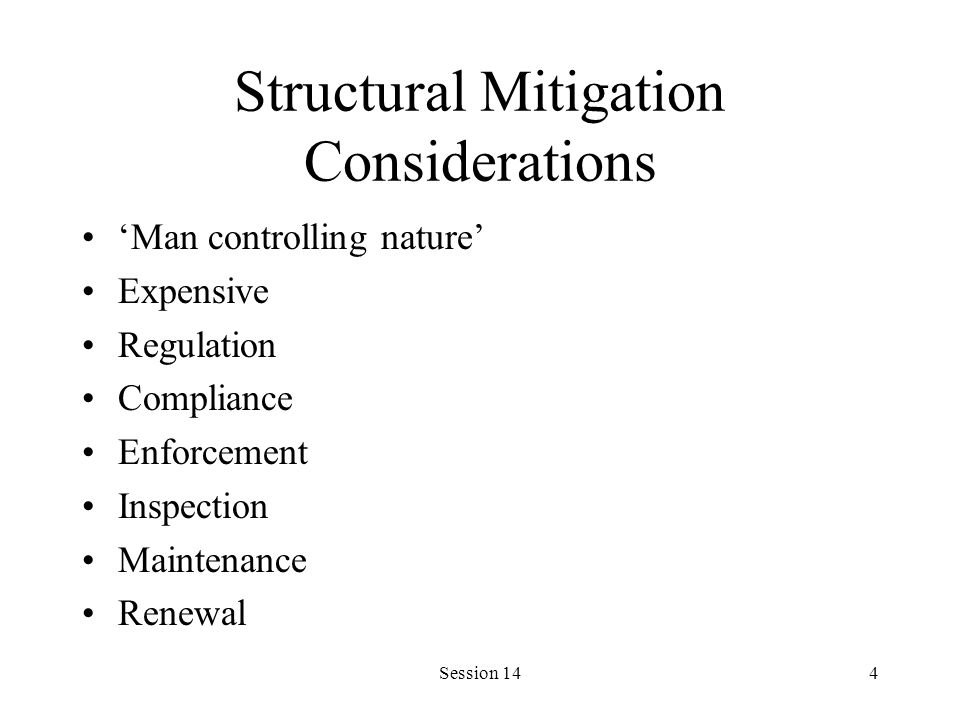 Session 144 Structural Mitigation Considerations Man controlling nature Expensive Regulation Compliance Enforcement Inspection Maintenance Renewal