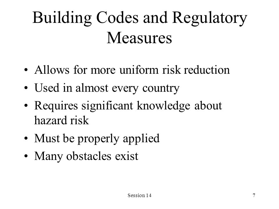 Session 147 Building Codes and Regulatory Measures Allows for more uniform risk reduction Used in almost every country Requires significant knowledge about hazard risk Must be properly applied Many obstacles exist