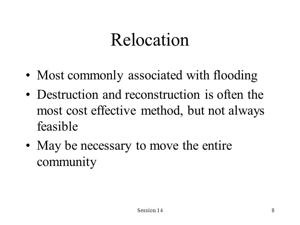 Session 148 Relocation Most commonly associated with flooding Destruction and reconstruction is often the most cost effective method, but not always feasible May be necessary to move the entire community