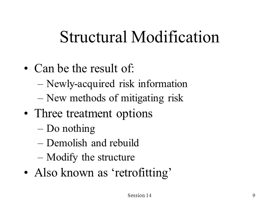Session 149 Structural Modification Can be the result of: –Newly-acquired risk information –New methods of mitigating risk Three treatment options –Do nothing –Demolish and rebuild –Modify the structure Also known as retrofitting