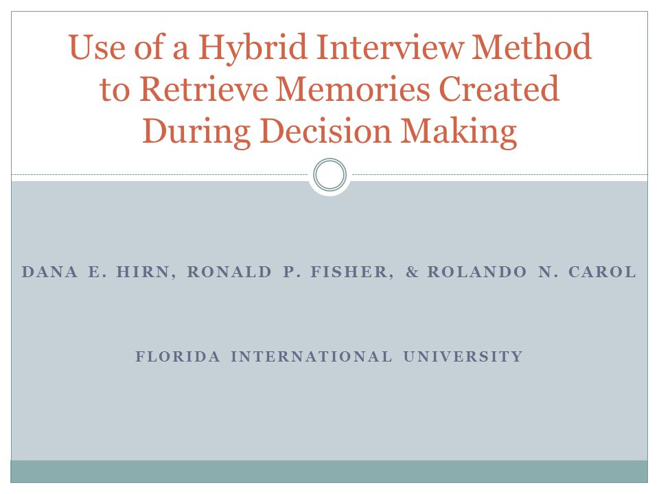 DANA E. HIRN, RONALD P. FISHER, & ROLANDO N. CAROL FLORIDA INTERNATIONAL UNIVERSITY Use of a Hybrid Interview Method to Retrieve Memories Created Duri