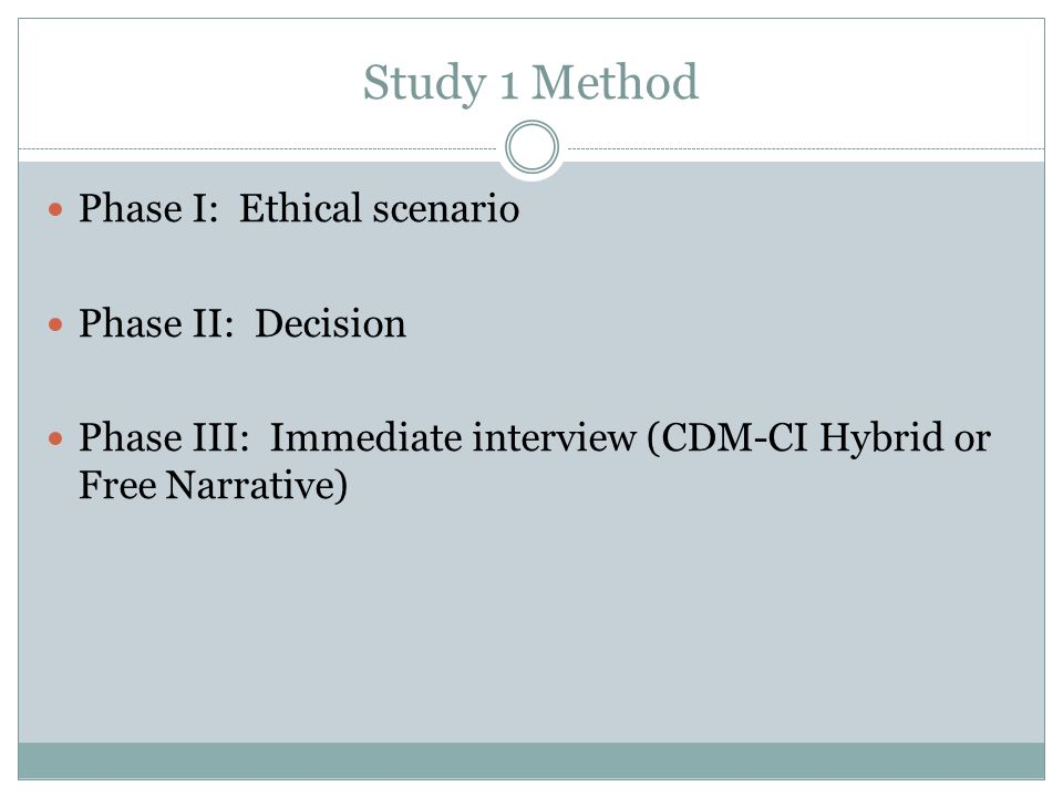 Study 1 Method Phase I: Ethical scenario Phase II: Decision Phase III: Immediate interview (CDM-CI Hybrid or Free Narrative)