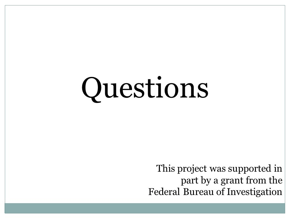 Questions This project was supported in part by a grant from the Federal Bureau of Investigation