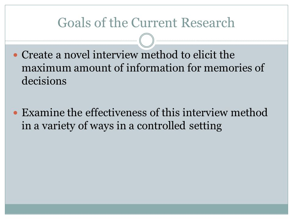 Goals of the Current Research Create a novel interview method to elicit the maximum amount of information for memories of decisions Examine the effect