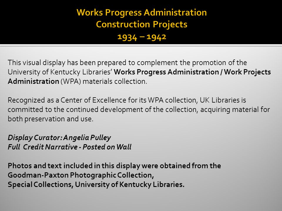 This visual display has been prepared to complement the promotion of the University of Kentucky Libraries Works Progress Administration / Work Projects Administration (WPA) materials collection.