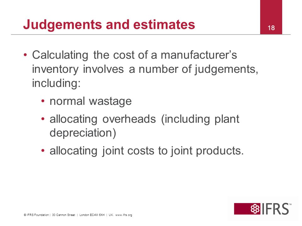 Calculating the cost of a manufacturers inventory involves a number of judgements, including: normal wastage allocating overheads (including plant depreciation) allocating joint costs to joint products.