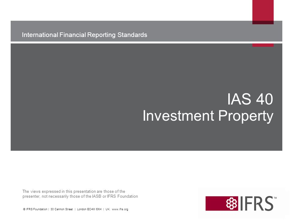 International Financial Reporting Standards The views expressed in this presentation are those of the presenter, not necessarily those of the IASB or IFRS Foundation IAS 40 Investment Property © IFRS Foundation | 30 Cannon Street | London EC4M 6XH | UK.