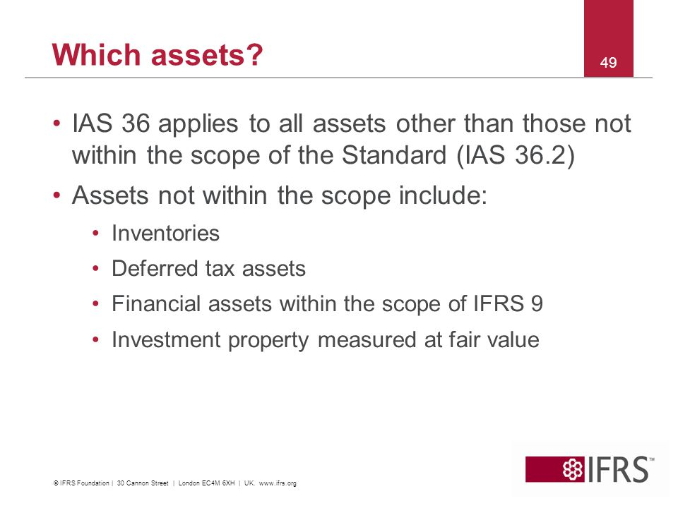 IAS 36 applies to all assets other than those not within the scope of the Standard (IAS 36.2) Assets not within the scope include: Inventories Deferred tax assets Financial assets within the scope of IFRS 9 Investment property measured at fair value 49 Which assets.