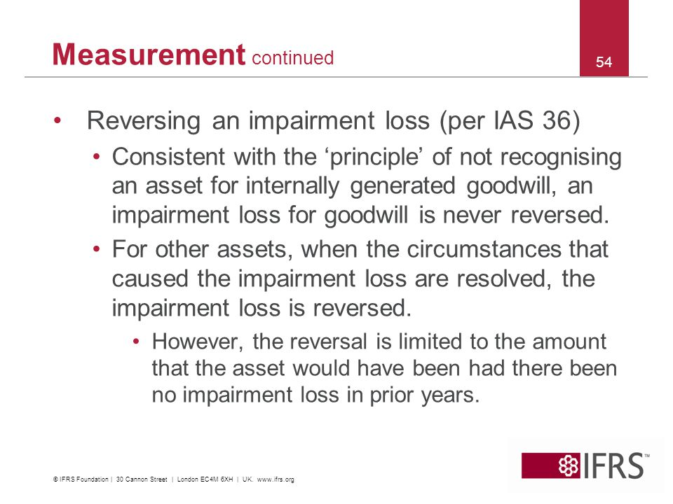 Reversing an impairment loss (per IAS 36) Consistent with the principle of not recognising an asset for internally generated goodwill, an impairment loss for goodwill is never reversed.