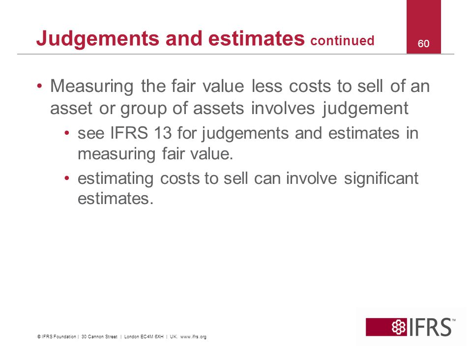 Measuring the fair value less costs to sell of an asset or group of assets involves judgement see IFRS 13 for judgements and estimates in measuring fair value.