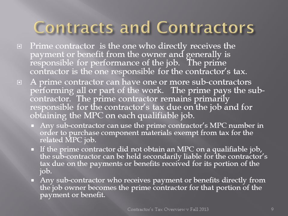 Prime contractor is the one who directly receives the payment or benefit from the owner and generally is responsible for performance of the job. The p